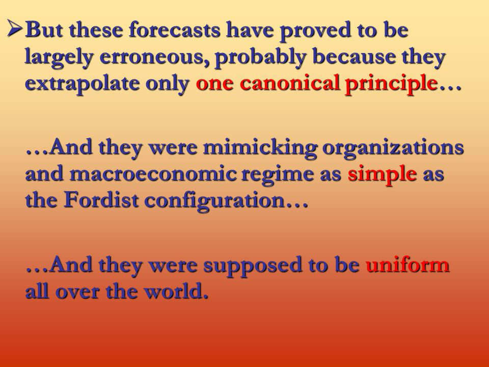  But these forecasts have proved to be largely erroneous, probably because they extrapolate only one canonical principle… …And they were mimicking organizations and macroeconomic regime as simple as the Fordist configuration… …And they were supposed to be uniform all over the world.