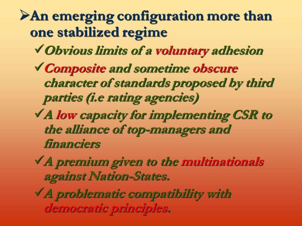  An emerging configuration more than one stabilized regime Obvious limits of a voluntary adhesion Obvious limits of a voluntary adhesion Composite and sometime obscure character of standards proposed by third parties (i.e rating agencies) Composite and sometime obscure character of standards proposed by third parties (i.e rating agencies) A low capacity for implementing CSR to the alliance of top-managers and financiers A low capacity for implementing CSR to the alliance of top-managers and financiers A premium given to the multinationals against Nation-States.
