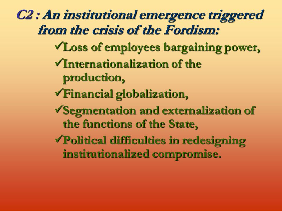 C2 : An institutional emergence triggered from the crisis of the Fordism: Loss of employees bargaining power, Loss of employees bargaining power, Internationalization of the production, Internationalization of the production, Financial globalization, Financial globalization, Segmentation and externalization of the functions of the State, Segmentation and externalization of the functions of the State, Political difficulties in redesigning institutionalized compromise.