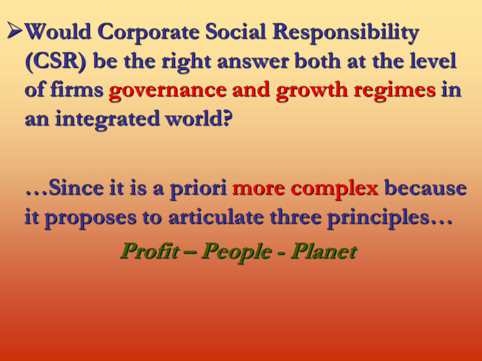  Would Corporate Social Responsibility (CSR) be the right answer both at the level of firms governance and growth regimes in an integrated world.