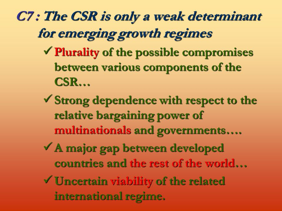 C7 : The CSR is only a weak determinant for emerging growth regimes Plurality of the possible compromises between various components of the CSR… Plurality of the possible compromises between various components of the CSR… Strong dependence with respect to the relative bargaining power of multinationals and governments….