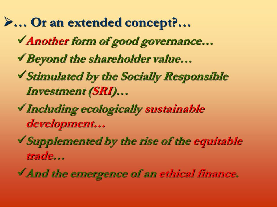  … Or an extended concept … Another form of good governance… Another form of good governance… Beyond the shareholder value… Beyond the shareholder value… Stimulated by the Socially Responsible Investment (SRI)… Stimulated by the Socially Responsible Investment (SRI)… Including ecologically sustainable development… Including ecologically sustainable development… Supplemented by the rise of the equitable trade… Supplemented by the rise of the equitable trade… And the emergence of an ethical finance.
