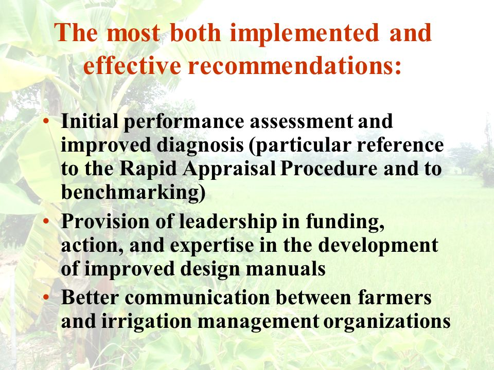 The most both implemented and effective recommendations: Initial performance assessment and improved diagnosis (particular reference to the Rapid Appraisal Procedure and to benchmarking) Provision of leadership in funding, action, and expertise in the development of improved design manuals Better communication between farmers and irrigation management organizations