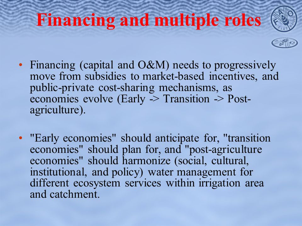 Financing (capital and O&M) needs to progressively move from subsidies to market-based incentives, and public-private cost-sharing mechanisms, as economies evolve (Early -> Transition -> Post- agriculture).