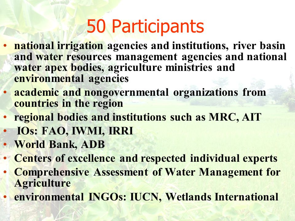 national irrigation agencies and institutions, river basin and water resources management agencies and national water apex bodies, agriculture ministries and environmental agencies academic and nongovernmental organizations from countries in the region regional bodies and institutions such as MRC, AIT IOs: FAO, IWMI, IRRI World Bank, ADB Centers of excellence and respected individual experts Comprehensive Assessment of Water Management for Agriculture environmental INGOs: IUCN, Wetlands International 50 Participants