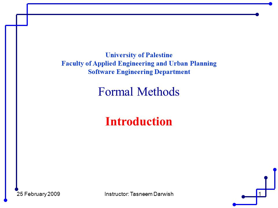 25 February 2009Instructor: Tasneem Darwish1 University of Palestine Faculty of Applied Engineering and Urban Planning Software Engineering Department Formal Methods Introduction