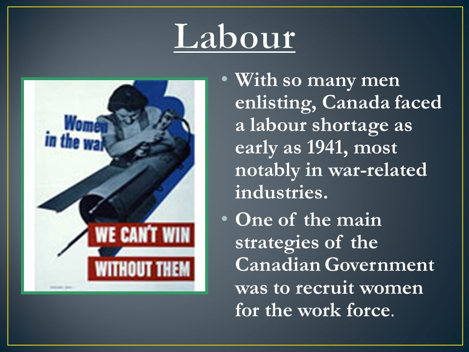 With so many men enlisting, Canada faced a labour shortage as early as 1941, most notably in war-related industries.