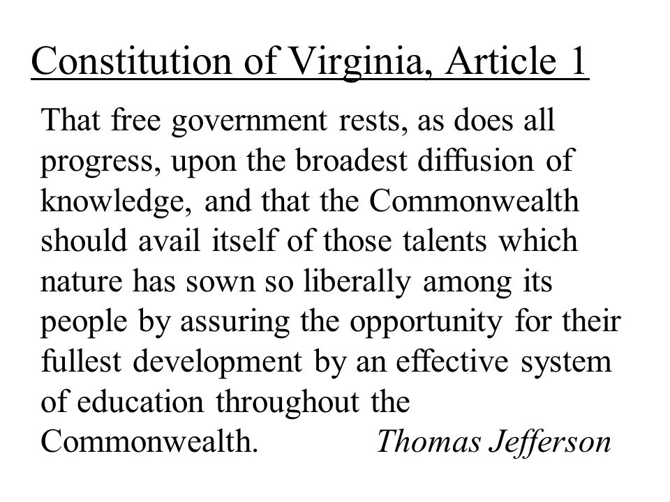 Constitution of Virginia, Article 1 That free government rests, as does all progress, upon the broadest diffusion of knowledge, and that the Commonwealth should avail itself of those talents which nature has sown so liberally among its people by assuring the opportunity for their fullest development by an effective system of education throughout the Commonwealth.