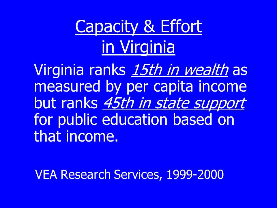 Capacity & Effort in Virginia Virginia ranks 15th in wealth as measured by per capita income but ranks 45th in state support for public education based on that income.