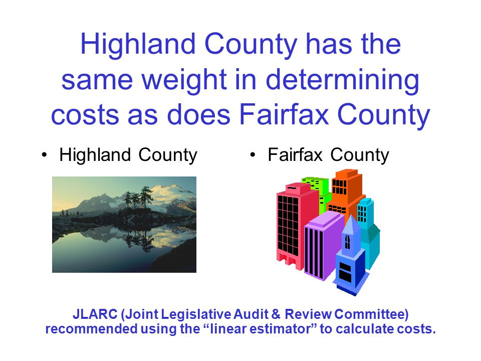Highland County has the same weight in determining costs as does Fairfax County Highland CountyFairfax County JLARC (Joint Legislative Audit & Review Committee) recommended using the linear estimator to calculate costs.