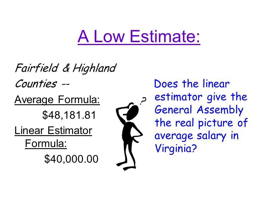 A Low Estimate: Fairfield & Highland Counties -- Average Formula: $48,181.81 Linear Estimator Formula: $40,000.00 Does the linear estimator give the General Assembly the real picture of average salary in Virginia