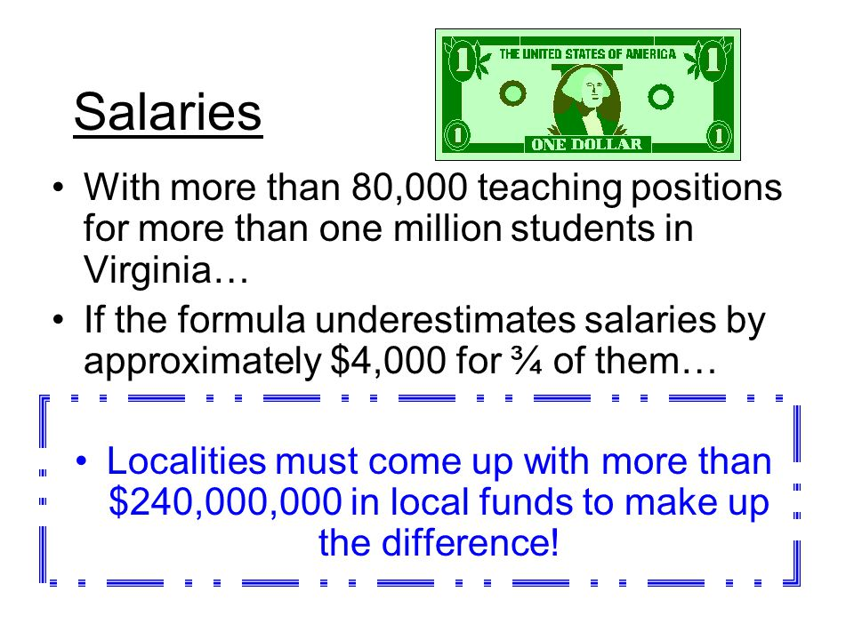 Salaries With more than 80,000 teaching positions for more than one million students in Virginia… If the formula underestimates salaries by approximately $4,000 for ¾ of them… Localities must come up with more than $240,000,000 in local funds to make up the difference!