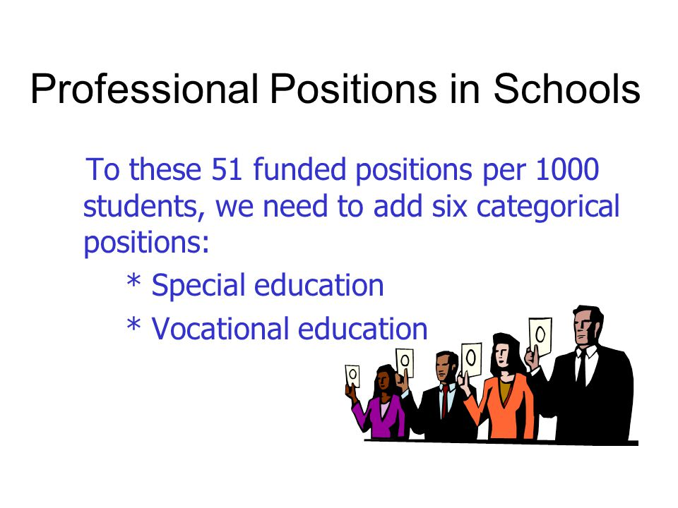 Professional Positions in Schools To these 51 funded positions per 1000 students, we need to add six categorical positions: * Special education * Vocational education