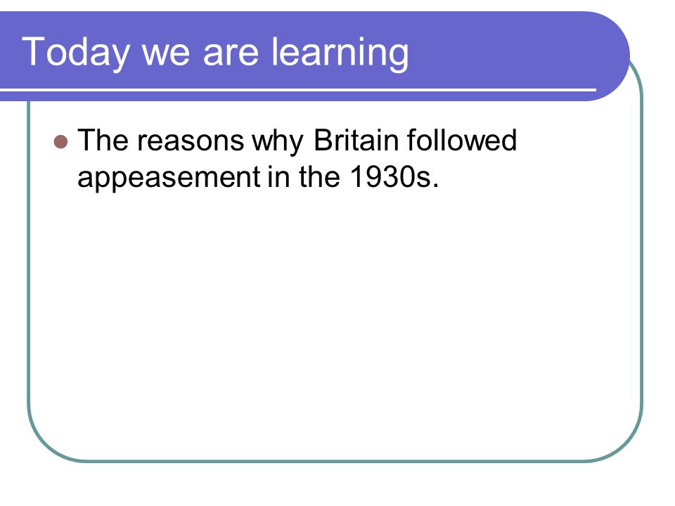 Today we are learning The reasons why Britain followed appeasement in the 1930s.