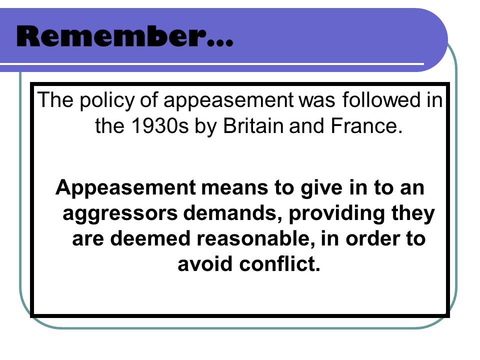 Remember… The policy of appeasement was followed in the 1930s by Britain and France.