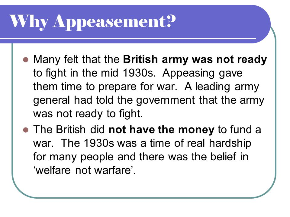 Why Appeasement. Many felt that the British army was not ready to fight in the mid 1930s.