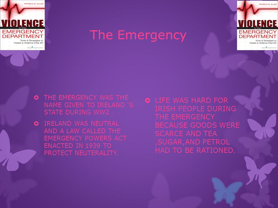 The Emergency  THE EMERGENCY WAS THE NAME GIVEN TO IRELAND 'S STATE DURING WW2.