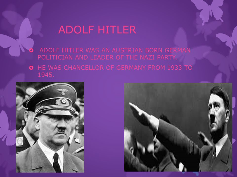 ADOLF HITLER  ADOLF HITLER WAS AN AUSTRIAN BORN GERMAN POLITICIAN AND LEADER OF THE NAZI PARTY.