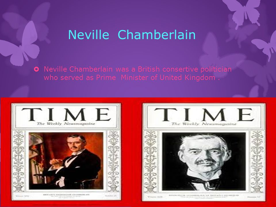 Neville Chamberlain  Neville Chamberlain was a British consertive politician who served as Prime Minister of United Kingdom.