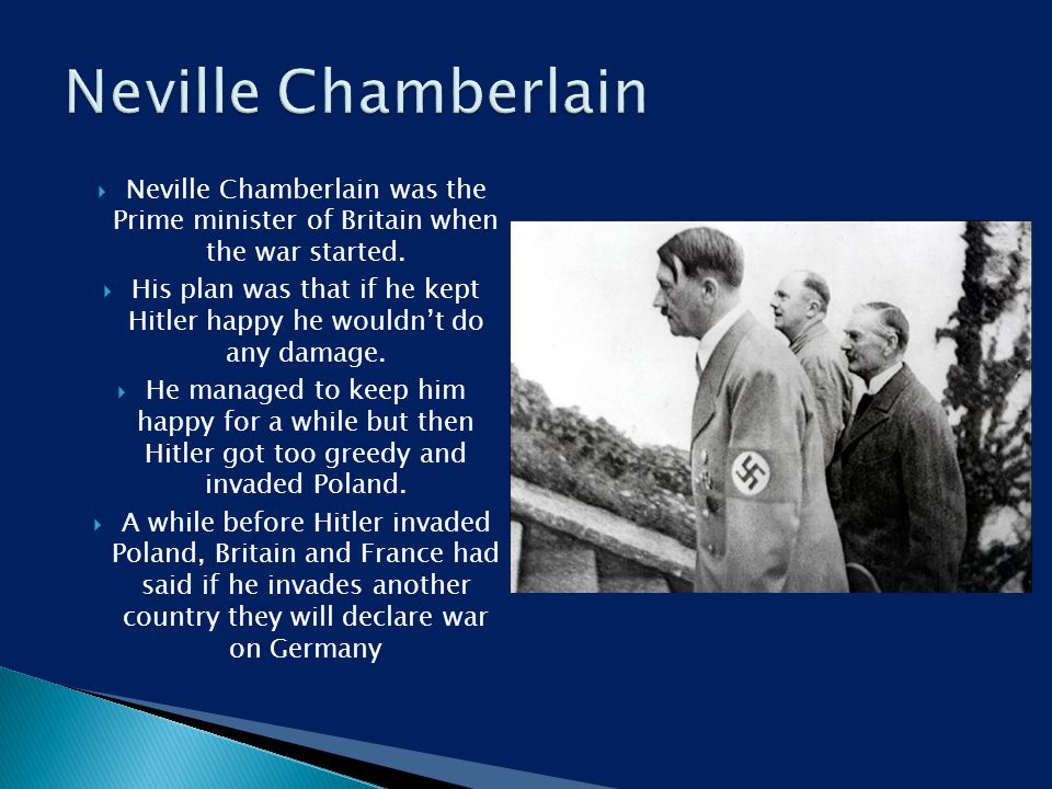  Neville Chamberlain was the Prime minister of Britain when the war started.