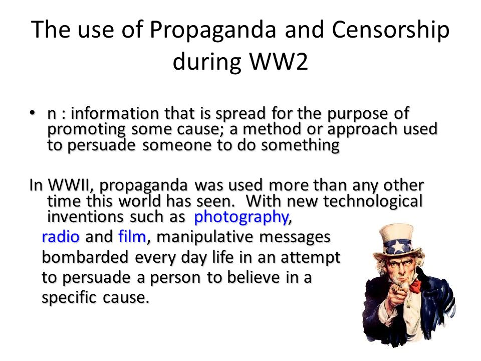 The use of Propaganda and Censorship during WW2 n : information that is spread for the purpose of promoting some cause; a method or approach used to persuade someone to do something n : information that is spread for the purpose of promoting some cause; a method or approach used to persuade someone to do something In WWII, propaganda was used more than any other time this world has seen.