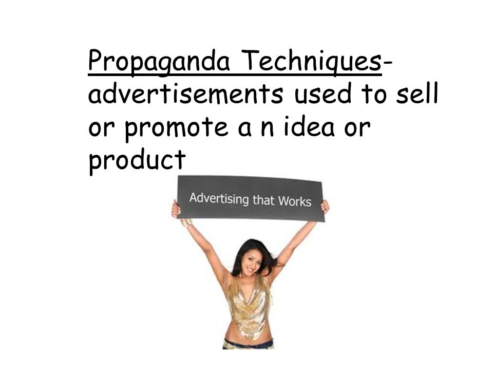 Propaganda Techniques- advertisements used to sell or promote a n idea or product