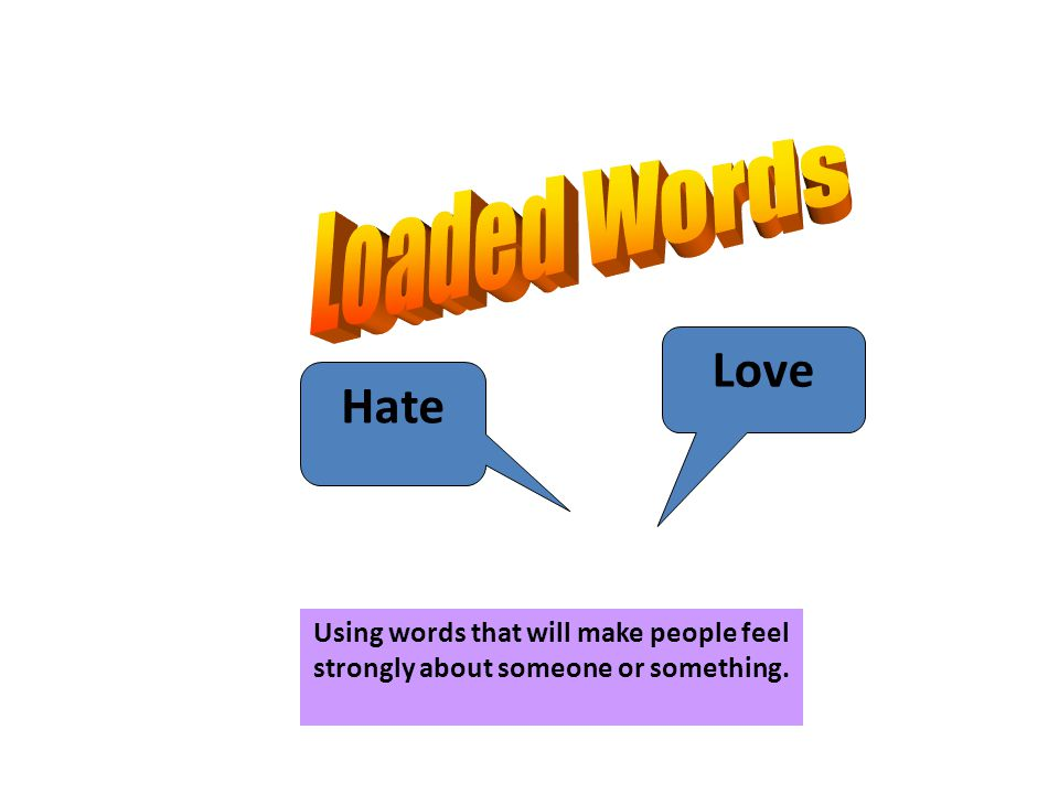 Love Hate Using words that will make people feel strongly about someone or something.