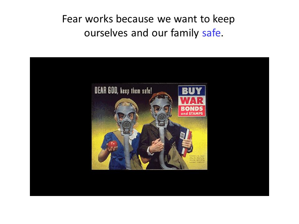 Fear works because we want to keep ourselves and our family safe.