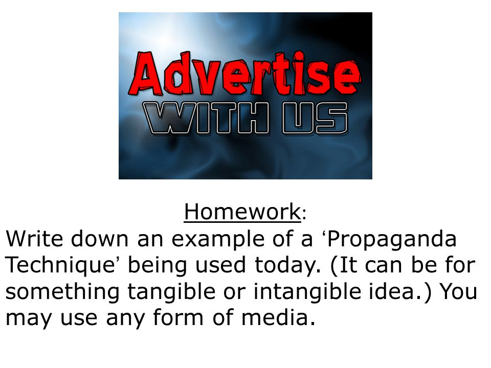 Homework : Write down an example of a ' Propaganda Technique ' being used today.