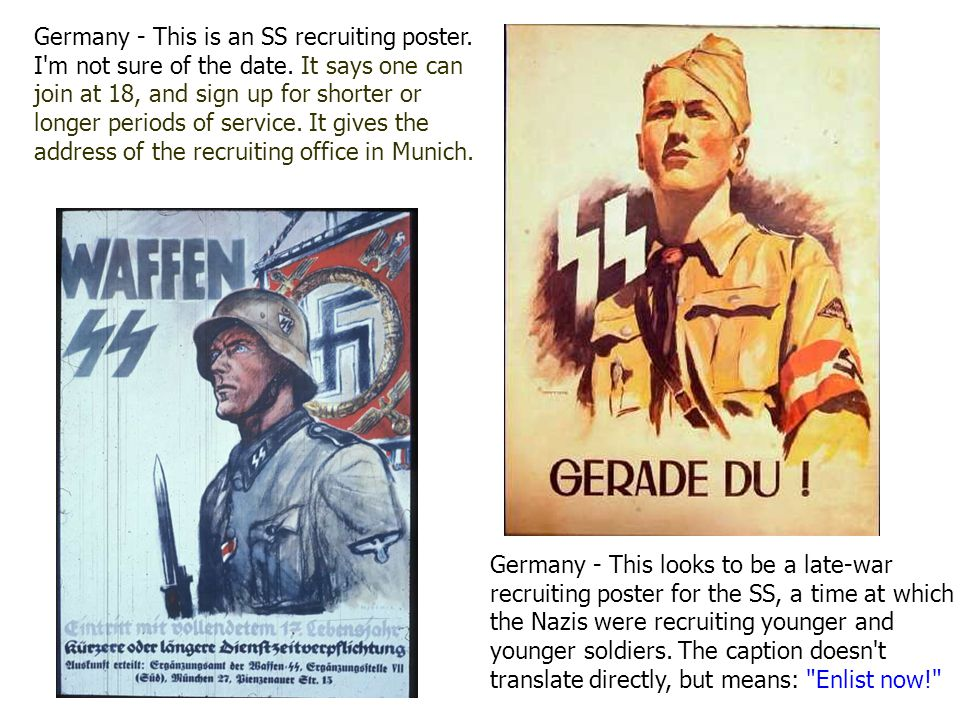 Germany - This looks to be a late-war recruiting poster for the SS, a time at which the Nazis were recruiting younger and younger soldiers.