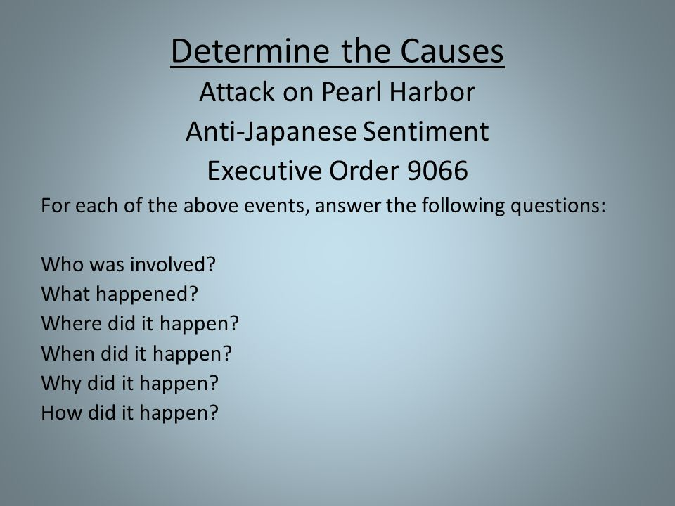 Determine the Causes Attack on Pearl Harbor Anti-Japanese Sentiment Executive Order 9066 For each of the above events, answer the following questions: Who was involved.