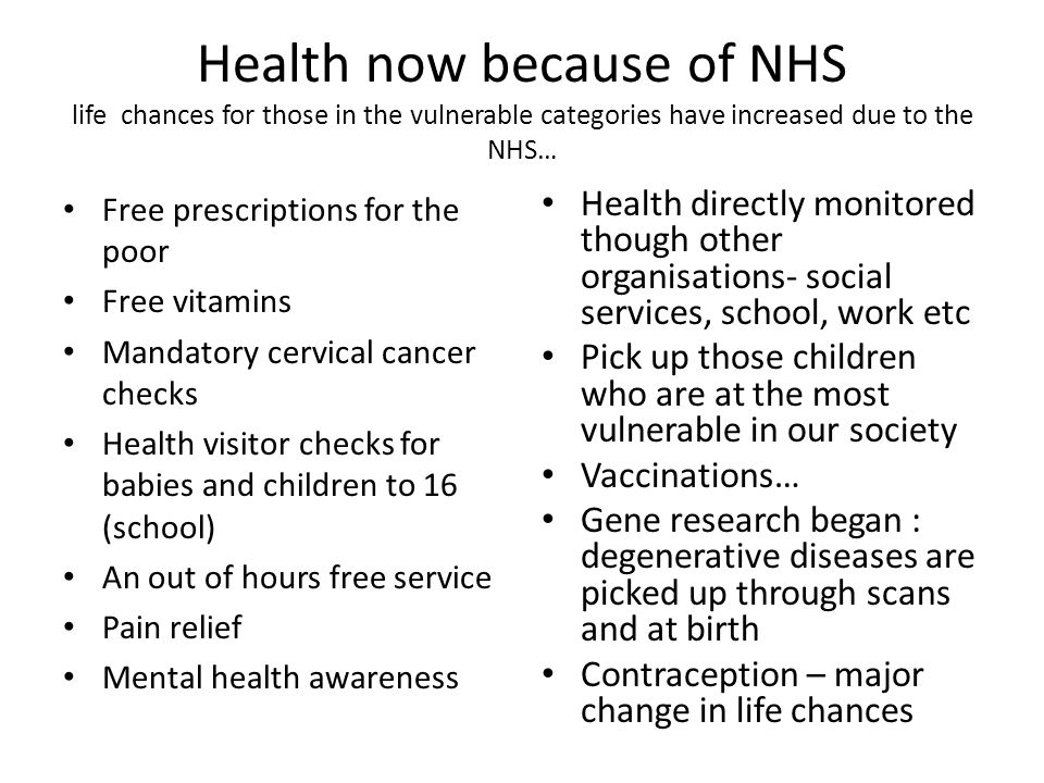 Health now because of NHS life chances for those in the vulnerable categories have increased due to the NHS… Free prescriptions for the poor Free vitamins Mandatory cervical cancer checks Health visitor checks for babies and children to 16 (school) An out of hours free service Pain relief Mental health awareness Health directly monitored though other organisations- social services, school, work etc Pick up those children who are at the most vulnerable in our society Vaccinations… Gene research began : degenerative diseases are picked up through scans and at birth Contraception – major change in life chances