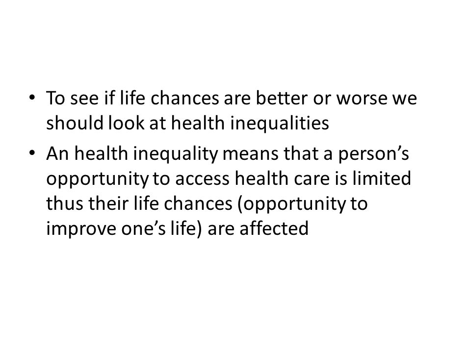 To see if life chances are better or worse we should look at health inequalities An health inequality means that a person's opportunity to access health care is limited thus their life chances (opportunity to improve one's life) are affected