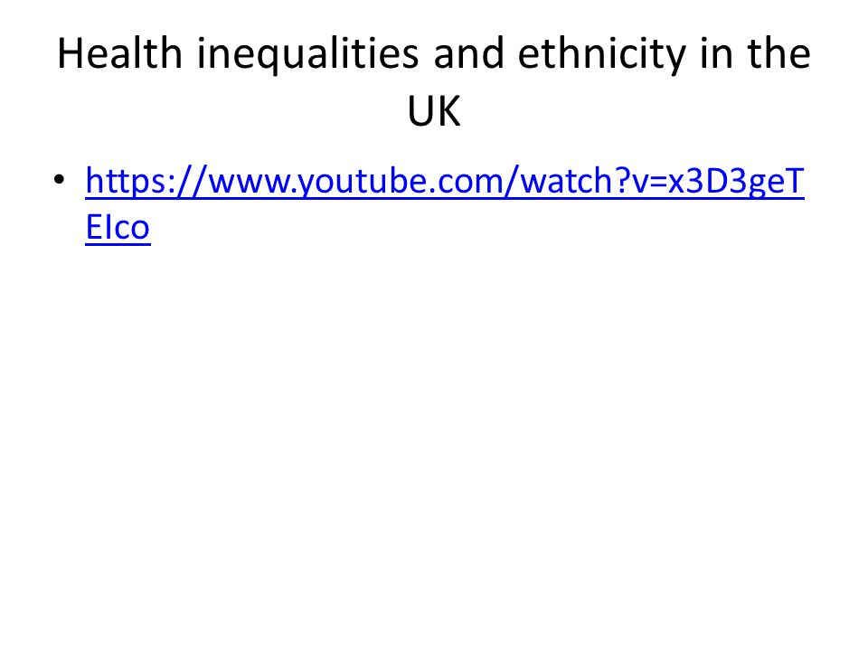 Health inequalities and ethnicity in the UK https://www.youtube.com/watch v=x3D3geT EIco https://www.youtube.com/watch v=x3D3geT EIco