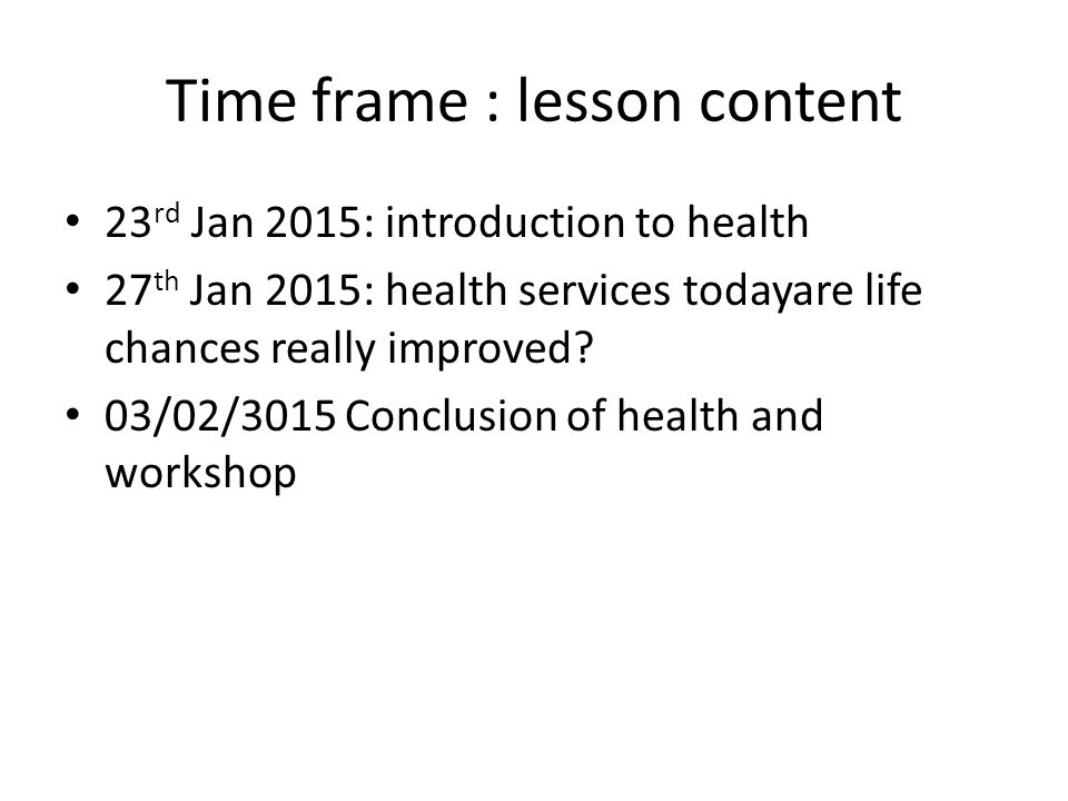 Time frame : lesson content 23 rd Jan 2015: introduction to health 27 th Jan 2015: health services todayare life chances really improved.