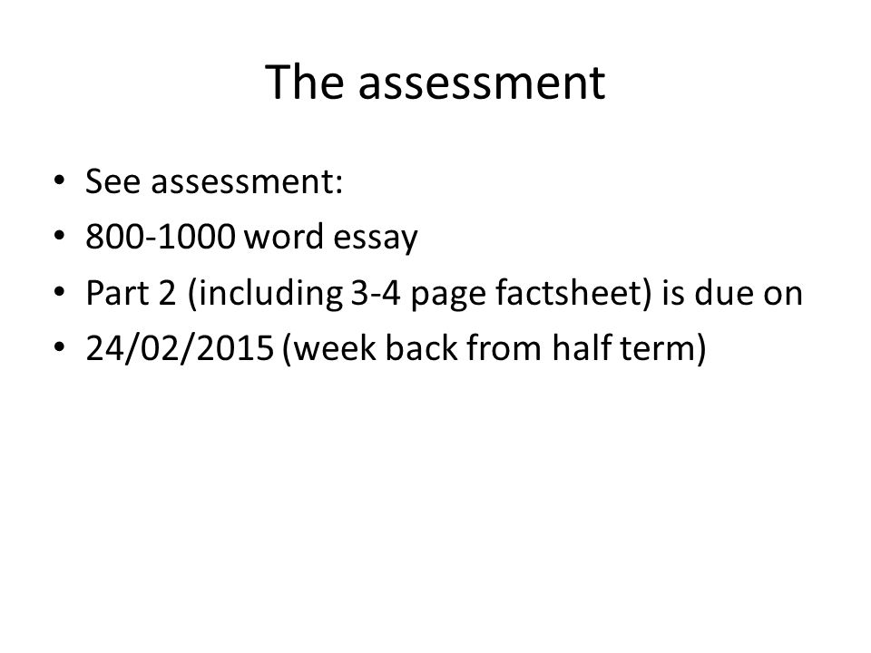 The assessment See assessment: 800-1000 word essay Part 2 (including 3-4 page factsheet) is due on 24/02/2015 (week back from half term)