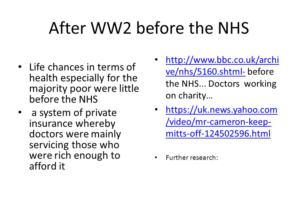 After WW2 before the NHS Life chances in terms of health especially for the majority poor were little before the NHS a system of private insurance whereby doctors were mainly servicing those who were rich enough to afford it http://www.bbc.co.uk/archi ve/nhs/5160.shtml- before the NHS...