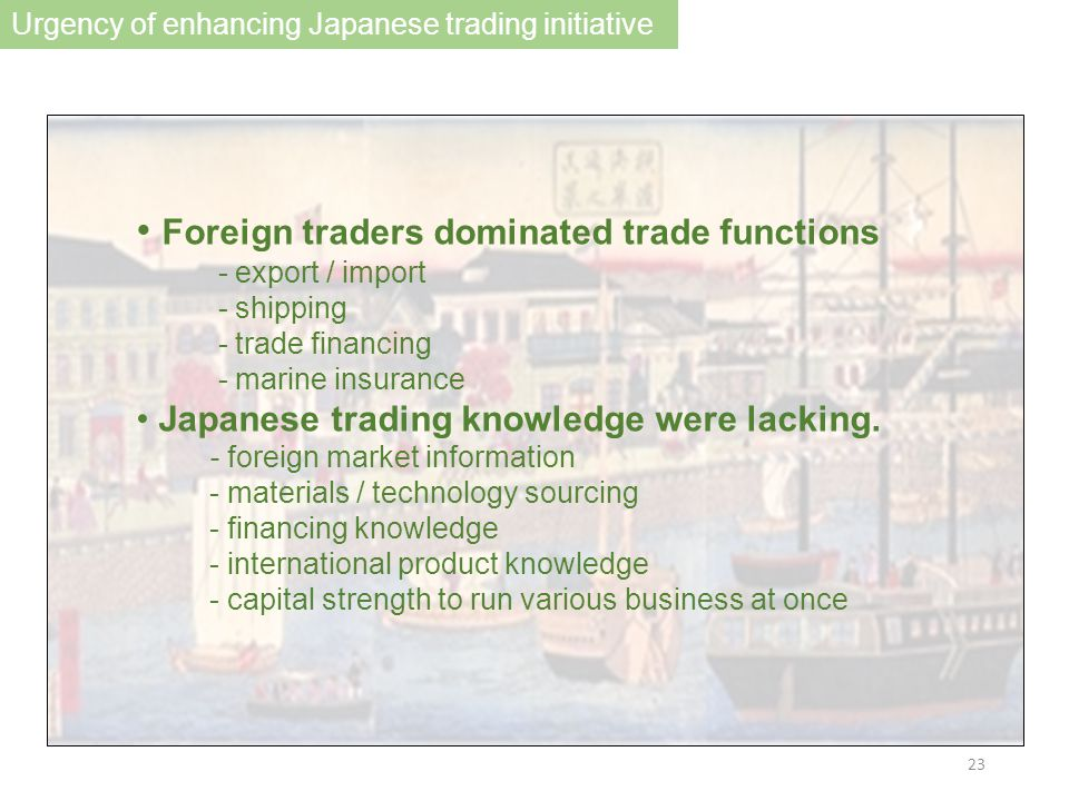 Foreign traders dominated trade functions - export / import - shipping - trade financing - marine insurance Japanese trading knowledge were lacking.