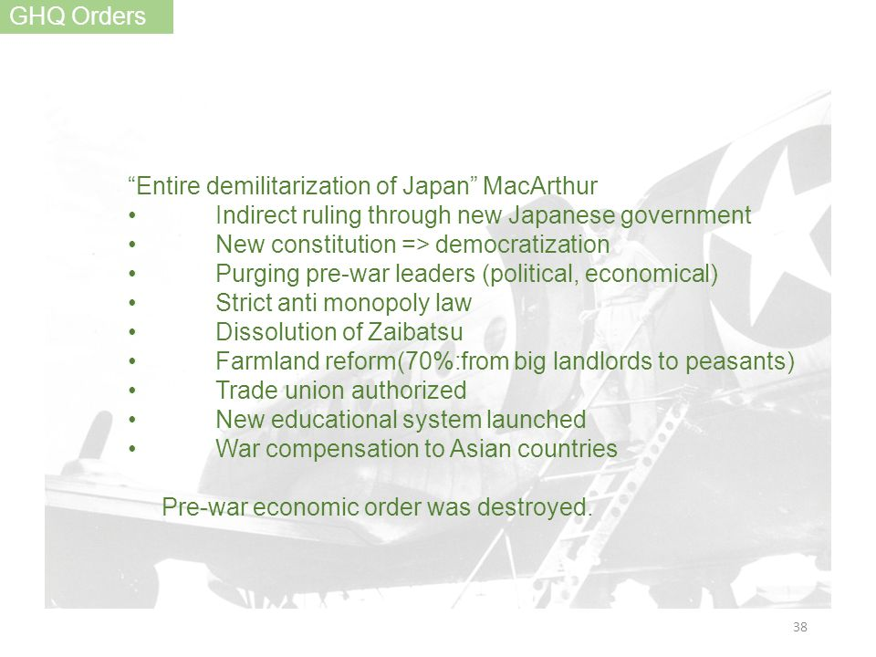 GHQ Orders Entire demilitarization of Japan MacArthur Indirect ruling through new Japanese government New constitution => democratization Purging pre-war leaders (political, economical) Strict anti monopoly law Dissolution of Zaibatsu Farmland reform(70%:from big landlords to peasants) Trade union authorized New educational system launched War compensation to Asian countries Pre-war economic order was destroyed.