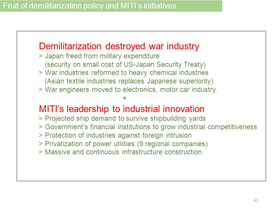 Demilitarization destroyed war industry > Japan freed from military expenditure (security on small cost of US-Japan Security Treaty) > War industries reformed to heavy chemical industries (Asian textile industries replaces Japanese superiority) > War engineers moved to electronics, motor car industry.