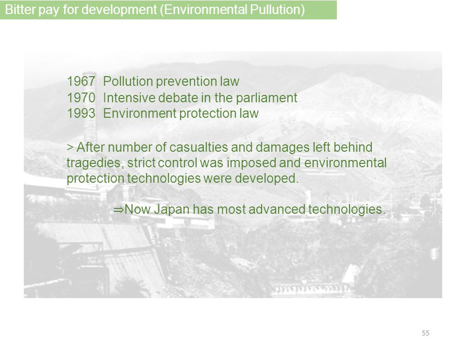 1967 Pollution prevention law 1970 Intensive debate in the parliament 1993 Environment protection law > After number of casualties and damages left behind tragedies, strict control was imposed and environmental protection technologies were developed.