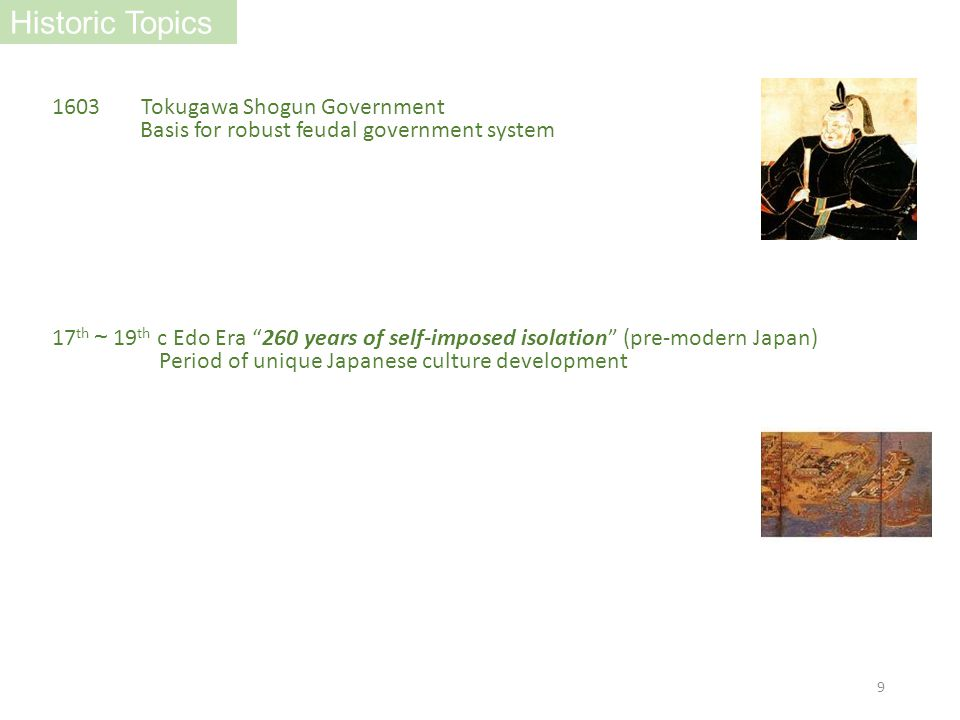 1603 Tokugawa Shogun Government Basis for robust feudal government system Historic Topics 17 th ~ 19 th c Edo Era 260 years of self-imposed isolation (pre-modern Japan) Period of unique Japanese culture development 9