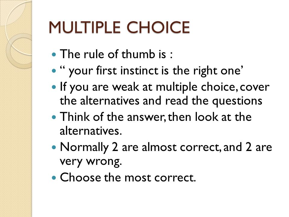 MULTIPLE CHOICE The rule of thumb is : your first instinct is the right one' If you are weak at multiple choice, cover the alternatives and read the questions Think of the answer, then look at the alternatives.