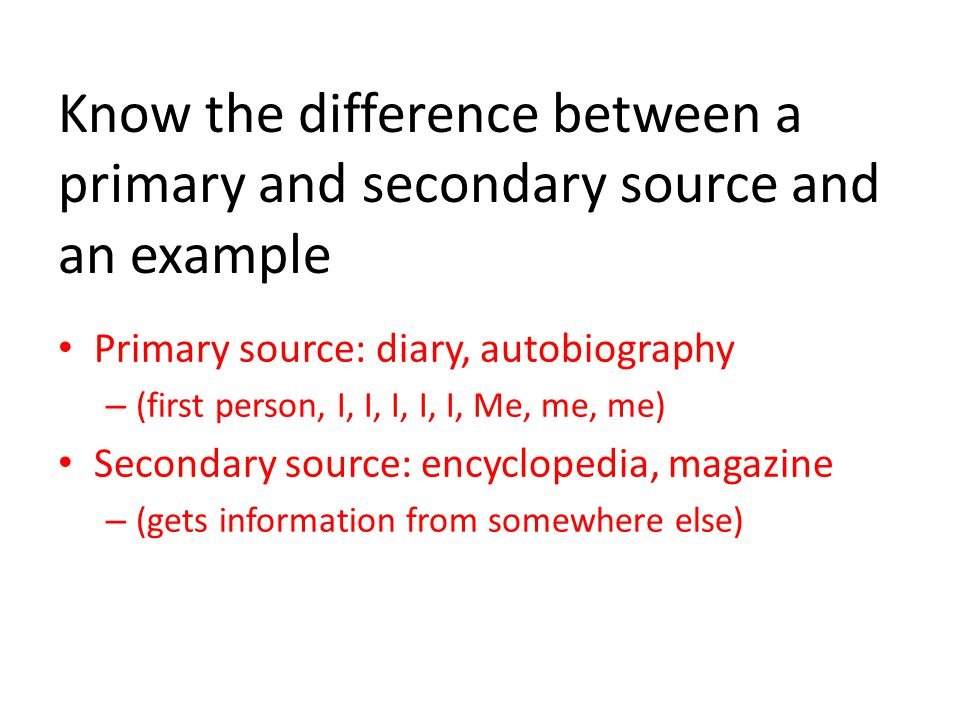 Know the difference between a primary and secondary source and an example Primary source: diary, autobiography – (first person, I, I, I, I, I, Me, me, me) Secondary source: encyclopedia, magazine – (gets information from somewhere else)