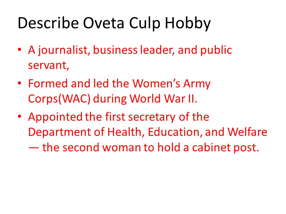 Describe Oveta Culp Hobby A journalist, business leader, and public servant, Formed and led the Women's Army Corps(WAC) during World War II.