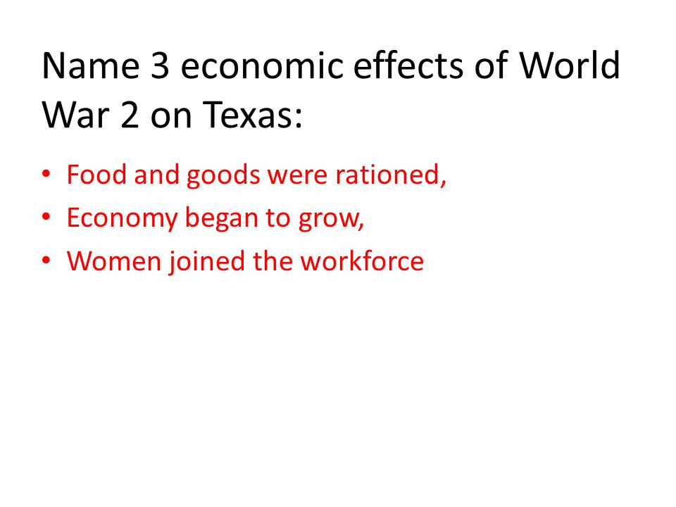 Name 3 economic effects of World War 2 on Texas: Food and goods were rationed, Economy began to grow, Women joined the workforce
