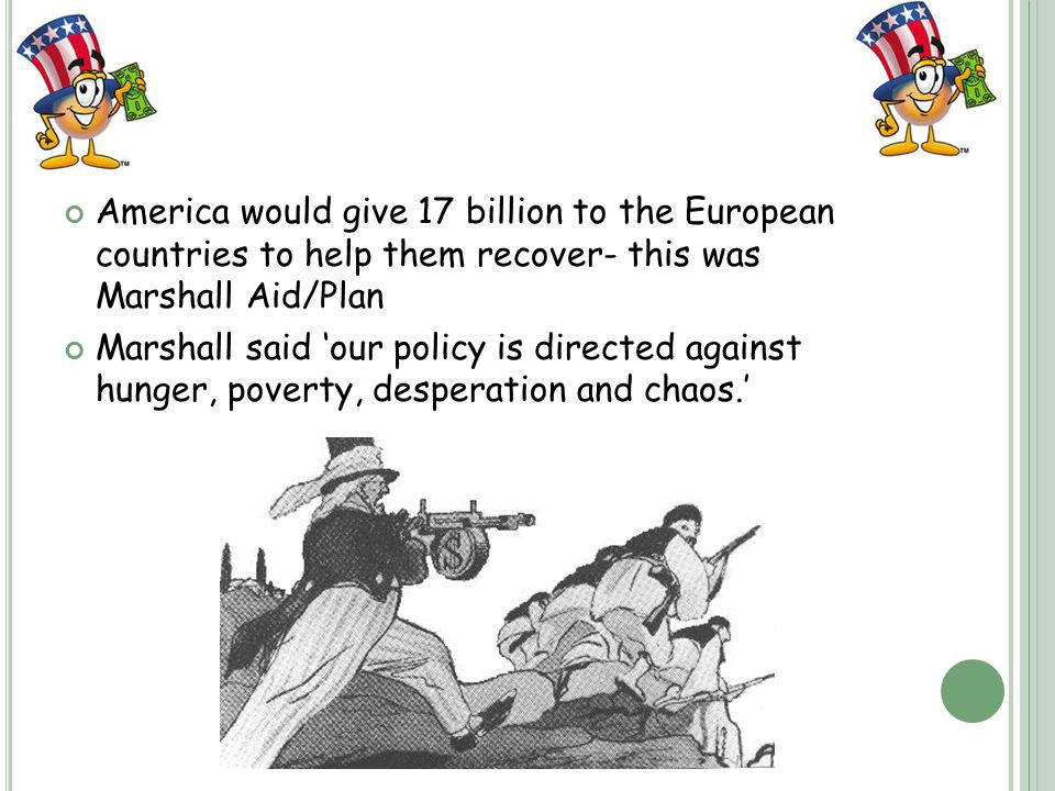America would give 17 billion to the European countries to help them recover- this was Marshall Aid/Plan Marshall said 'our policy is directed against hunger, poverty, desperation and chaos.'