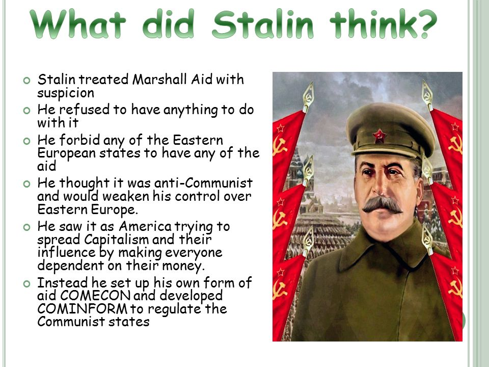 Stalin treated Marshall Aid with suspicion He refused to have anything to do with it He forbid any of the Eastern European states to have any of the aid He thought it was anti-Communist and would weaken his control over Eastern Europe.
