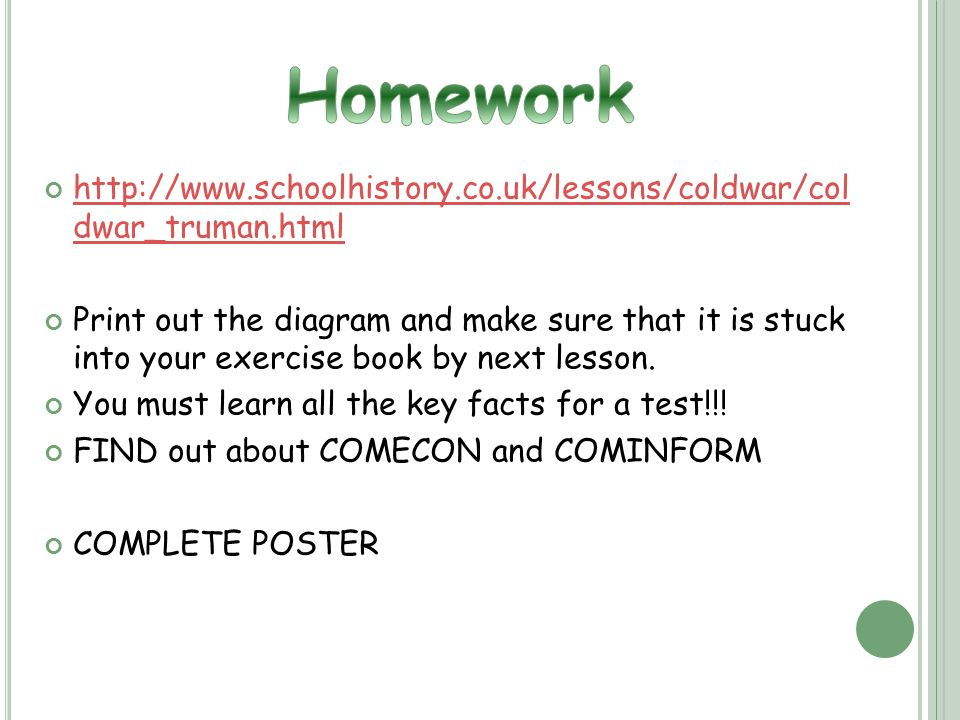 http://www.schoolhistory.co.uk/lessons/coldwar/col dwar_truman.html Print out the diagram and make sure that it is stuck into your exercise book by next lesson.