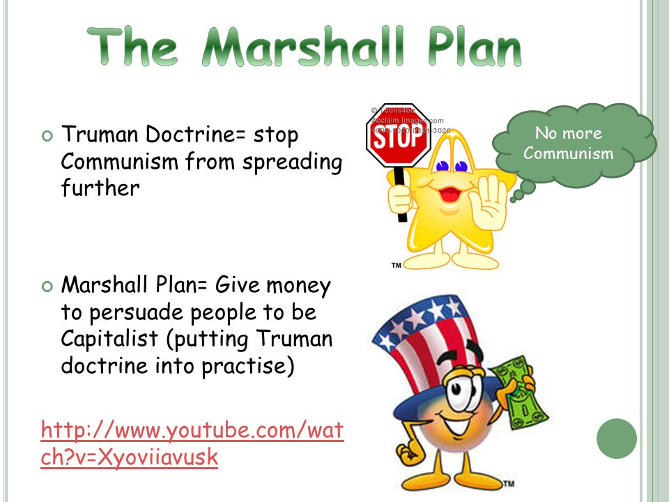 Truman Doctrine= stop Communism from spreading further Marshall Plan= Give money to persuade people to be Capitalist (putting Truman doctrine into practise) http://www.youtube.com/wat ch v=Xyoviiavusk No more Communism